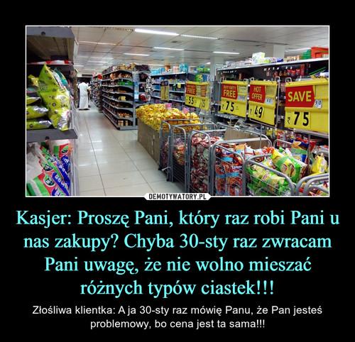 Kasjer: Proszę Pani, który raz robi Pani u nas zakupy? Chyba 30-sty raz zwracam Pani uwagę, że nie wolno mieszać różnych typów ciastek!!!