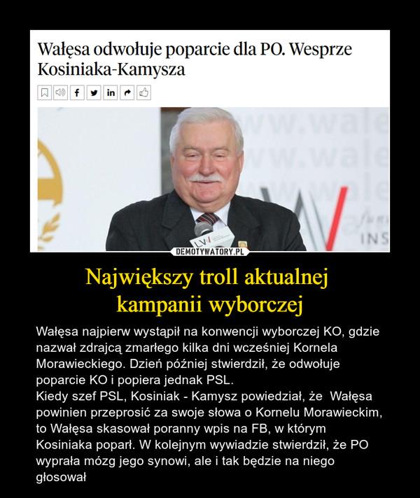 Największy troll aktualnej kampanii wyborczej – Wałęsa najpierw wystąpił na konwencji wyborczej KO, gdzie nazwał zdrajcą zmarłego kilka dni wcześniej Kornela Morawieckiego. Dzień później stwierdził, że odwołuje poparcie KO i popiera jednak PSL.Kiedy szef PSL, Kosiniak - Kamysz powiedział, że  Wałęsa powinien przeprosić za swoje słowa o Kornelu Morawieckim, to Wałęsa skasował poranny wpis na FB, w którym Kosiniaka poparł. W kolejnym wywiadzie stwierdził, że PO wyprała mózg jego synowi, ale i tak będzie na niego głosował Wałęsa odwołuje poparcie dla PO. Wesprze Kosiniaka-Kamysza