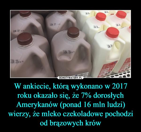 W ankiecie, którą wykonano w 2017 roku okazało się, że 7% dorosłych Amerykanów (ponad 16 mln ludzi) wierzy, że mleko czekoladowe pochodzi od brązowych krów –