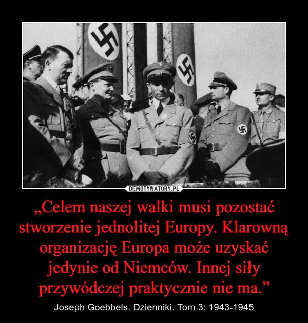 """""""Celem naszej walki musi pozostać stworzenie jednolitej Europy. Klarowną organizację Europa może uzyskać jedynie od Niemców. Innej siły przywódczej praktycznie nie ma."""" – Joseph Goebbels. Dzienniki. Tom 3: 1943-1945"""