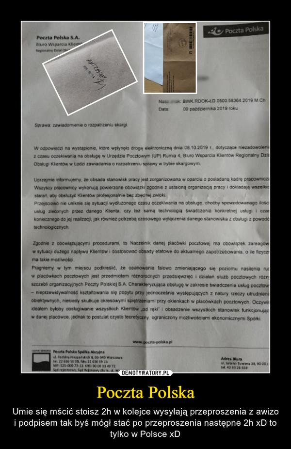 Poczta Polska – Umie się mścić stoisz 2h w kolejce wysyłają przeproszenia z awizo i podpisem tak byś mógł stać po przeproszenia następne 2h xD to tylko w Polsce xD