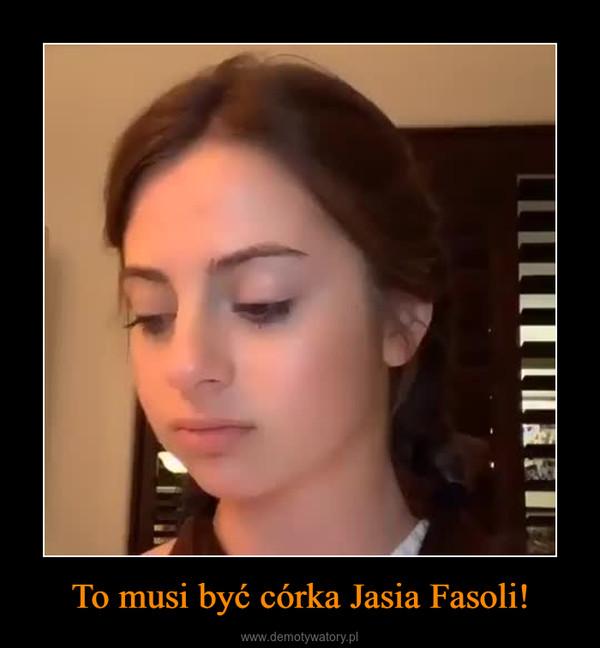 To musi być córka Jasia Fasoli! –
