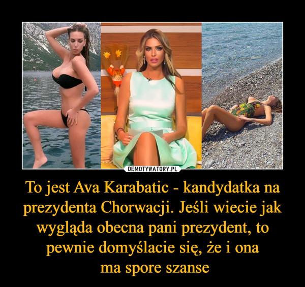 To jest Ava Karabatic - kandydatka na prezydenta Chorwacji. Jeśli wiecie jak wygląda obecna pani prezydent, to pewnie domyślacie się, że i ona ma spore szanse –