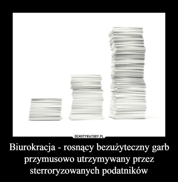 Biurokracja - rosnący bezużyteczny garb przymusowo utrzymywany przez sterroryzowanych podatników –