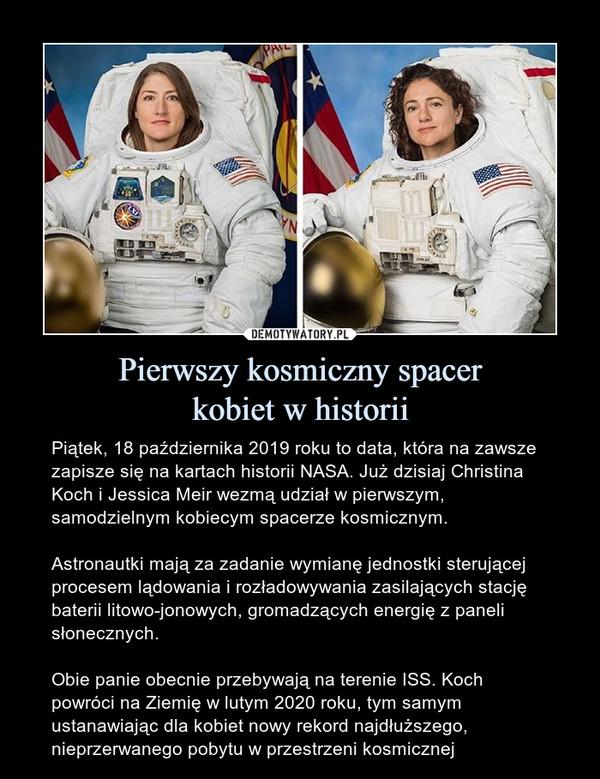 Pierwszy kosmiczny spacerkobiet w historii – Piątek, 18 października 2019 roku to data, która na zawsze zapisze się na kartach historii NASA. Już dzisiaj Christina Koch i Jessica Meir wezmą udział w pierwszym, samodzielnym kobiecym spacerze kosmicznym.Astronautki mają za zadanie wymianę jednostki sterującej procesem lądowania i rozładowywania zasilających stację baterii litowo-jonowych, gromadzących energię z paneli słonecznych.Obie panie obecnie przebywają na terenie ISS. Koch powróci na Ziemię w lutym 2020 roku, tym samym ustanawiając dla kobiet nowy rekord najdłuższego, nieprzerwanego pobytu w przestrzeni kosmicznej