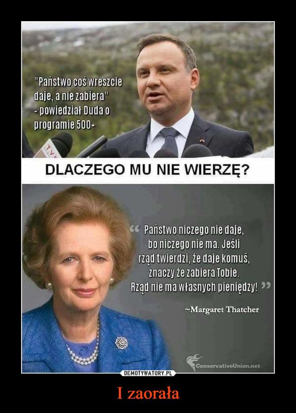 I zaorała –  Państwo coś wreszcie daje, a nie zabiera - powiedział Duda o programie 500+ Dlaczego mu nie wierzę? Państwo niczego nie daje, bo niczego nie ma. Jeśli rząd twierdzi, że daje komuś, znaczy że zabiera Tobie. Rząd nie ma własnych pieniędzy Margaret Thatcher