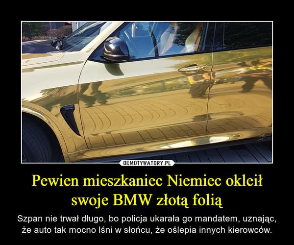 Pewien mieszkaniec Niemiec okleił swoje BMW złotą folią – Szpan nie trwał długo, bo policja ukarała go mandatem, uznając, że auto tak mocno lśni w słońcu, że oślepia innych kierowców.