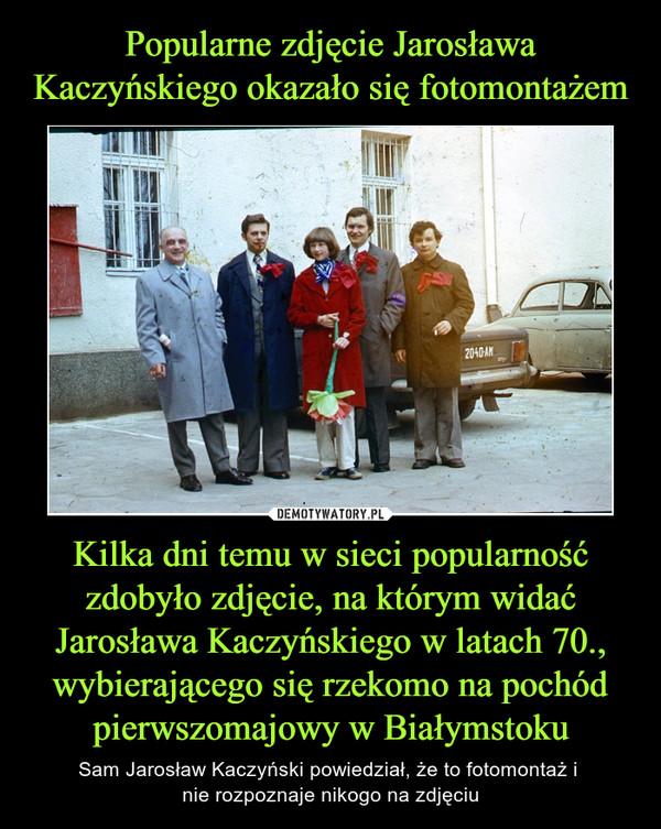 Kilka dni temu w sieci popularność zdobyło zdjęcie, na którym widać Jarosława Kaczyńskiego w latach 70., wybierającego się rzekomo na pochód pierwszomajowy w Białymstoku – Sam Jarosław Kaczyński powiedział, że to fotomontaż i nie rozpoznaje nikogo na zdjęciu