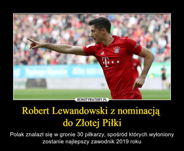 Robert Lewandowski z nominacją do Złotej Piłki – Polak znalazł się w gronie 30 piłkarzy, spośród których wyłoniony zostanie najlepszy zawodnik 2019 roku