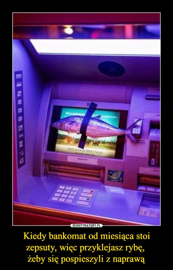Kiedy bankomat od miesiąca stoi zepsuty, więc przyklejasz rybę, żeby się pospieszyli z naprawą –