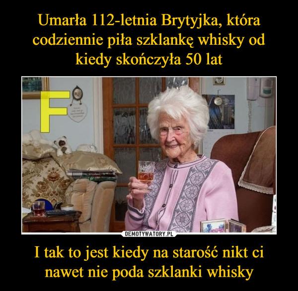 I tak to jest kiedy na starość nikt ci nawet nie poda szklanki whisky –