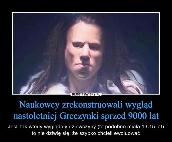 Naukowcy zrekonstruowali wygląd nastoletniej Greczynki sprzed 9000 lat – Jeśli tak wtedy wyglądały dziewczyny (ta podobno miała 13-15 lat) to nie dziwię się, że szybko chcieli ewoluować