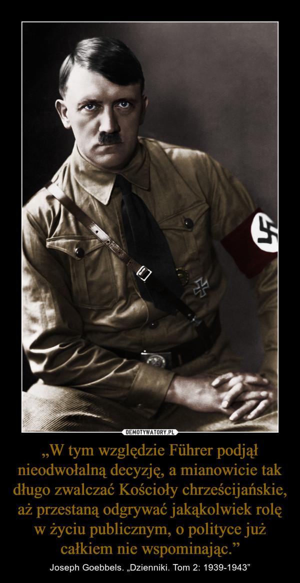 """""""Wtym względzie Führer podjął nieodwołalną decyzję, amianowicie tak długo zwalczać Kościoły chrześcijańskie, aż przestaną odgrywać jakąkolwiek rolę wżyciu publicznym, opolityce już całkiem nie wspominając."""" – Joseph Goebbels. """"Dzienniki. Tom 2: 1939-1943"""""""