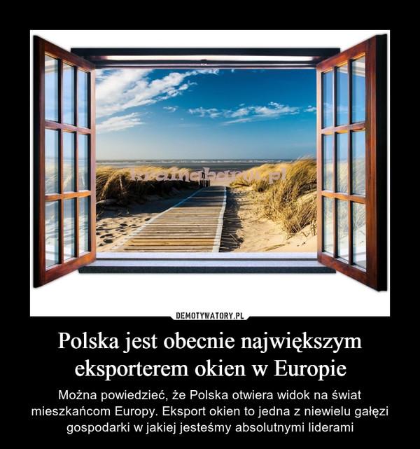 Polska jest obecnie największym eksporterem okien w Europie – Można powiedzieć, że Polska otwiera widok na świat mieszkańcom Europy. Eksport okien to jedna z niewielu gałęzi gospodarki w jakiej jesteśmy absolutnymi liderami