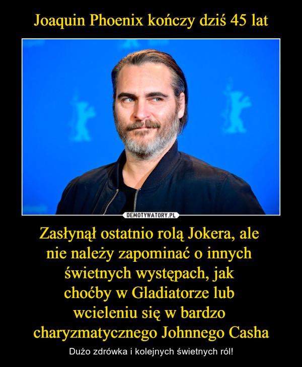Zasłynął ostatnio rolą Jokera, ale nie należy zapominać o innych świetnych występach, jak choćby w Gladiatorze lub wcieleniu się w bardzo charyzmatycznego Johnnego Casha – Dużo zdrówka i kolejnych świetnych ról!