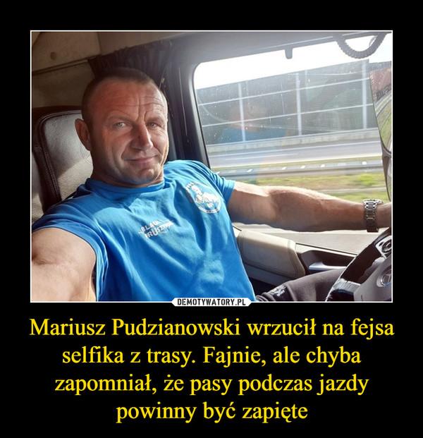 Mariusz Pudzianowski wrzucił na fejsa selfika z trasy. Fajnie, ale chyba zapomniał, że pasy podczas jazdy powinny być zapięte –
