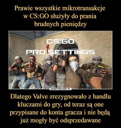 Prawie wszystkie mikrotransakcje  w CS:GO służyły do prania  brudnych pieniędzy Dlatego Valve zrezygnowało z handlu kluczami do gry, od teraz są one przypisane do konta gracza i nie będą  już mogły być odsprzedawane