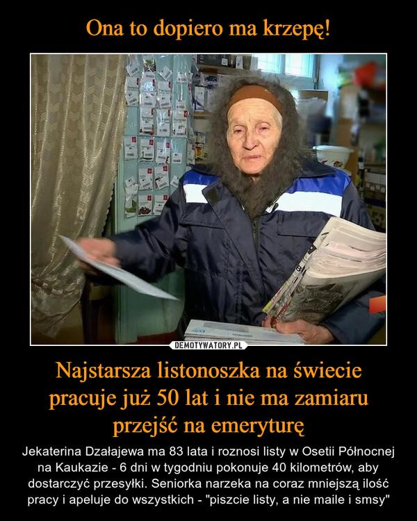 """Najstarsza listonoszka na świeciepracuje już 50 lat i nie ma zamiaruprzejść na emeryturę – Jekaterina Dzałajewa ma 83 lata i roznosi listy w Osetii Północnej na Kaukazie - 6 dni w tygodniu pokonuje 40 kilometrów, aby dostarczyć przesyłki. Seniorka narzeka na coraz mniejszą ilość pracy i apeluje do wszystkich - """"piszcie listy, a nie maile i smsy"""""""
