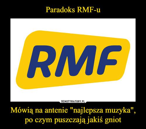 """Paradoks RMF-u Mówią na antenie """"najlepsza muzyka"""", po czym puszczają jakiś gniot"""