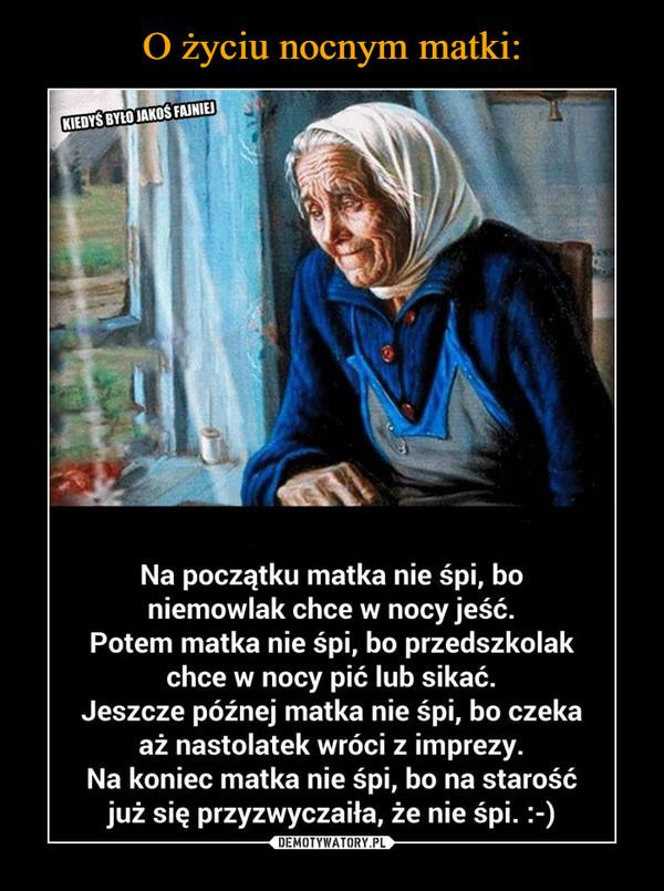–  Na początku matka nie śpi, bo niemowlak chce w nocy jeść. Potem matka nie śpi, bo przedszkolak chce w nocy pić lub sikać. Jeszcze późnej matka nie śpi, bo czeka aż nastolatek wróci z imprezy. Na koniec matka nie śpi, bo na starość już się przyzwyczaiła, że nie śpi. :-)