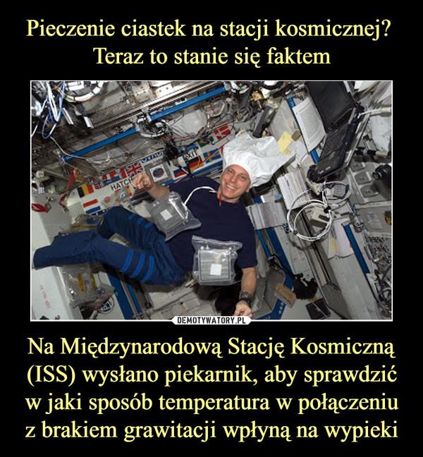 Na Międzynarodową Stację Kosmiczną (ISS) wysłano piekarnik, aby sprawdzić w jaki sposób temperatura w połączeniu z brakiem grawitacji wpłyną na wypieki –