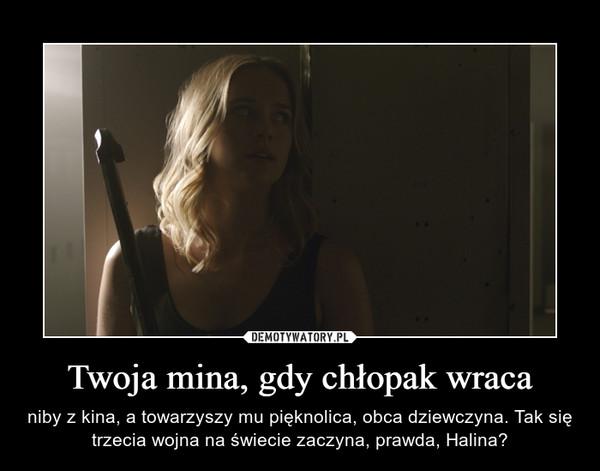 Twoja mina, gdy chłopak wraca – niby z kina, a towarzyszy mu pięknolica, obca dziewczyna. Tak się trzecia wojna na świecie zaczyna, prawda, Halina?