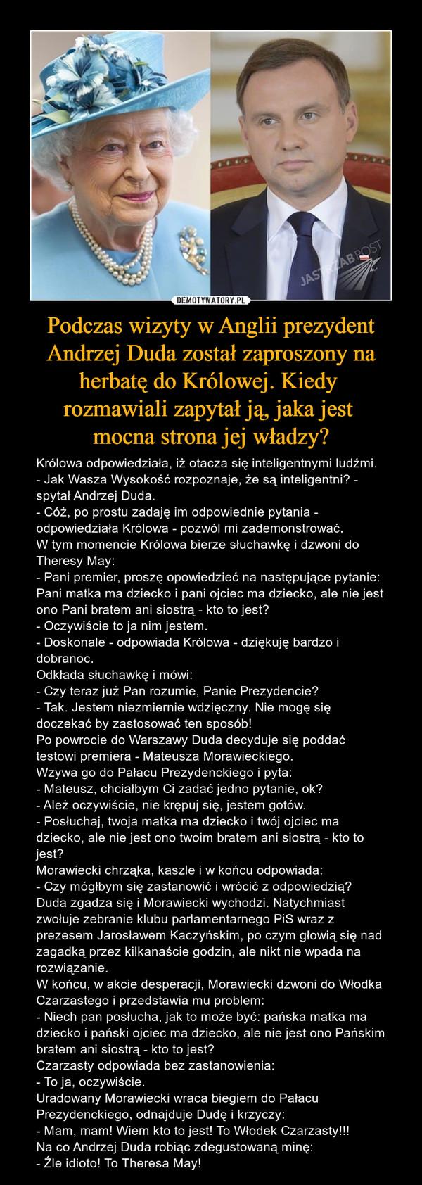 Podczas wizyty w Anglii prezydent Andrzej Duda został zaproszony na herbatę do Królowej. Kiedy rozmawiali zapytał ją, jaka jest mocna strona jej władzy? – Królowa odpowiedziała, iż otacza się inteligentnymi ludźmi.- Jak Wasza Wysokość rozpoznaje, że są inteligentni? - spytał Andrzej Duda.- Cóż, po prostu zadaję im odpowiednie pytania - odpowiedziała Królowa - pozwól mi zademonstrować.W tym momencie Królowa bierze słuchawkę i dzwoni do Theresy May:- Pani premier, proszę opowiedzieć na następujące pytanie: Pani matka ma dziecko i pani ojciec ma dziecko, ale nie jest ono Pani bratem ani siostrą - kto to jest?- Oczywiście to ja nim jestem.- Doskonale - odpowiada Królowa - dziękuję bardzo i dobranoc.Odkłada słuchawkę i mówi:- Czy teraz już Pan rozumie, Panie Prezydencie?- Tak. Jestem niezmiernie wdzięczny. Nie mogę się doczekać by zastosować ten sposób!Po powrocie do Warszawy Duda decyduje się poddać testowi premiera - Mateusza Morawieckiego.Wzywa go do Pałacu Prezydenckiego i pyta:- Mateusz, chciałbym Ci zadać jedno pytanie, ok?- Ależ oczywiście, nie krępuj się, jestem gotów.- Posłuchaj, twoja matka ma dziecko i twój ojciec ma dziecko, ale nie jest ono twoim bratem ani siostrą - kto to jest?Morawiecki chrząka, kaszle i w końcu odpowiada:- Czy mógłbym się zastanowić i wrócić z odpowiedzią?Duda zgadza się i Morawiecki wychodzi. Natychmiast zwołuje zebranie klubu parlamentarnego PiS wraz z prezesem Jarosławem Kaczyńskim, po czym głowią się nad zagadką przez kilkanaście godzin, ale nikt nie wpada na rozwiązanie.W końcu, w akcie desperacji, Morawiecki dzwoni do Włodka Czarzastego i przedstawia mu problem:- Niech pan posłucha, jak to może być: pańska matka ma dziecko i pański ojciec ma dziecko, ale nie jest ono Pańskim bratem ani siostrą - kto to jest?Czarzasty odpowiada bez zastanowienia:- To ja, oczywiście.Uradowany Morawiecki wraca biegiem do Pałacu Prezydenckiego, odnajduje Dudę i krzyczy:- Mam, mam! Wiem kto to jest! To Włodek Czarzasty!!!Na co Andrzej Duda robiąc zdegus