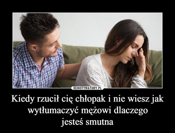 Kiedy rzucił cię chłopak i nie wiesz jak wytłumaczyć mężowi dlaczegojesteś smutna –