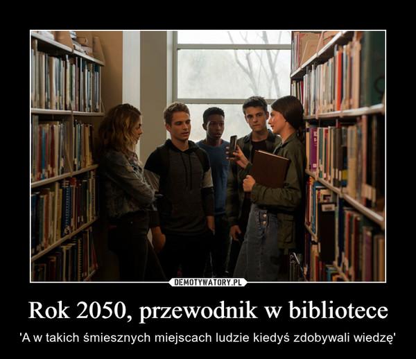 Rok 2050, przewodnik w bibliotece – 'A w takich śmiesznych miejscach ludzie kiedyś zdobywali wiedzę'