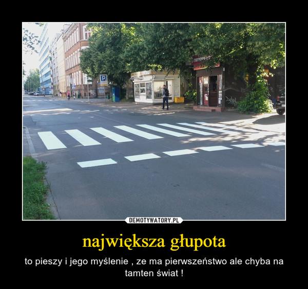 największa głupota – to pieszy i jego myślenie , ze ma pierwszeństwo ale chyba na tamten świat !