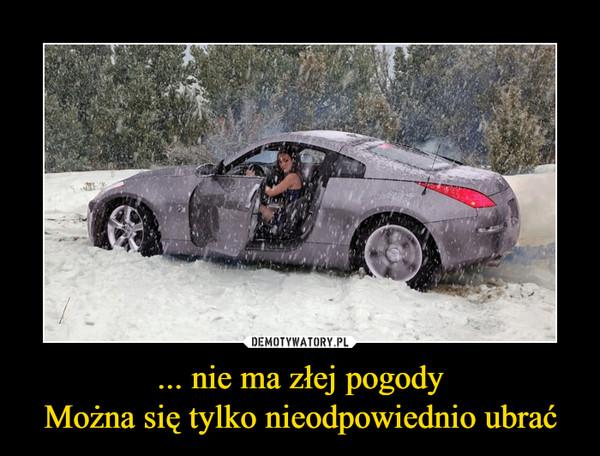 ... nie ma złej pogodyMożna się tylko nieodpowiednio ubrać –