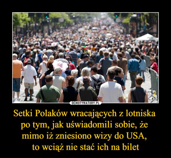 Setki Polaków wracających z lotniska po tym, jak uświadomili sobie, że mimo iż zniesiono wizy do USA, to wciąż nie stać ich na bilet –