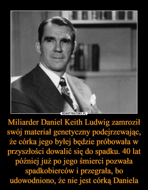 Miliarder Daniel Keith Ludwig zamroził swój materiał genetyczny podejrzewając, że córka jego byłej będzie próbowała w przyszłości dowalić się do spadku. 40 lat później już po jego śmierci pozwała spadkobierców i przegrała, bo udowodniono, że nie jest córką Daniela –