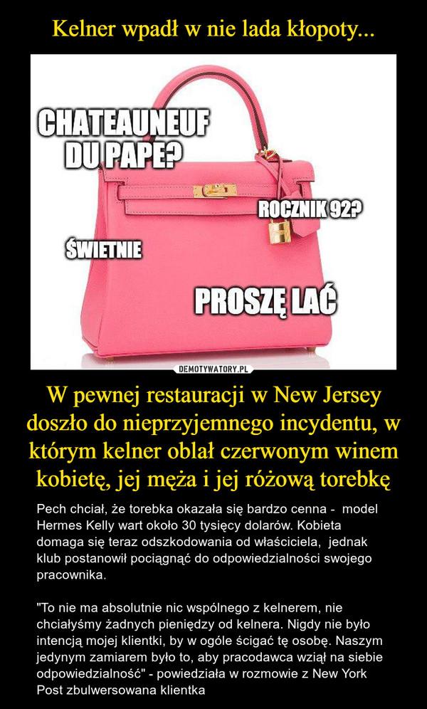 """W pewnej restauracji w New Jersey doszło do nieprzyjemnego incydentu, w którym kelner oblał czerwonym winem kobietę, jej męża i jej różową torebkę – Pech chciał, że torebka okazała się bardzo cenna -  model Hermes Kelly wart około 30 tysięcy dolarów. Kobieta domaga się teraz odszkodowania od właściciela,  jednak klub postanowił pociągnąć do odpowiedzialności swojego pracownika.""""To nie ma absolutnie nic wspólnego z kelnerem, nie chciałyśmy żadnych pieniędzy od kelnera. Nigdy nie było intencją mojej klientki, by w ogóle ścigać tę osobę. Naszym jedynym zamiarem było to, aby pracodawca wziął na siebie odpowiedzialność"""" - powiedziała w rozmowie z New York Post zbulwersowana klientka"""