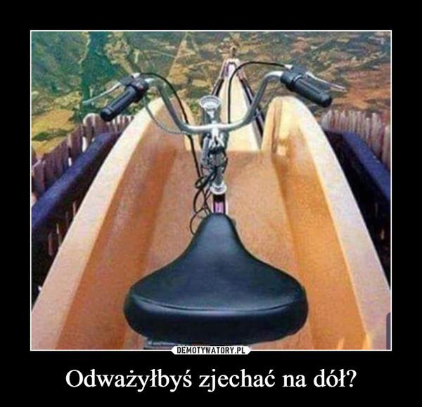 Odważyłbyś zjechać na dół? –