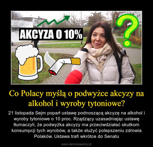 Co Polacy myślą o podwyżce akcyzy na alkohol i wyroby tytoniowe? – 21 listopada Sejm poparł ustawę podnoszącą akcyzę na alkohol i wyroby tytoniowe o 10 proc. Rządzący uzasadniając ustawę tłumaczyli, że podwyżka akcyzy ma przeciwdziałać skutkom konsumpcji tych wyrobów, a także służyć polepszeniu zdrowia Polaków. Ustawa trafi wkrótce do Senatu