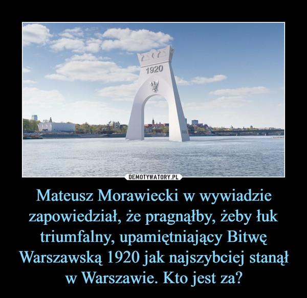 Mateusz Morawiecki w wywiadzie zapowiedział, że pragnąłby, żeby łuk triumfalny, upamiętniający Bitwę Warszawską 1920 jak najszybciej stanął w Warszawie. Kto jest za? –