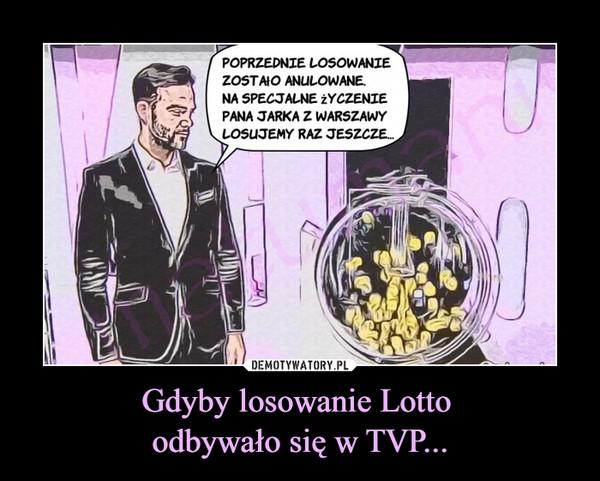 Gdyby losowanie Lotto odbywało się w TVP... –  POPRZEDNIE LOSOWANIEZOSTAIO ANULOWANE.NA SPECJALNE YCZENIEPANA JARKA Z WARSZAWYLOSUJEMY RAZ JESZCZE..