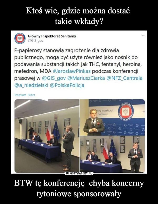 BTW tę konferencję  chyba koncerny tytoniowe sponsorowały –  Główny Inspektorat Sanitarny@GIS_govE-papierosy stanowią zagrożenie dla zdrowiapublicznego, mogę być użyte również jako nośnik dopodawania substancji takich jak THC, fentanyl, heroina,mefedron, MDA #JarosławPinkas podczas konferencjiprasowej w @GIS_gov @MariuszCiarka @NFZ_Centrala@ajiiedzielski @PolskaPolicja