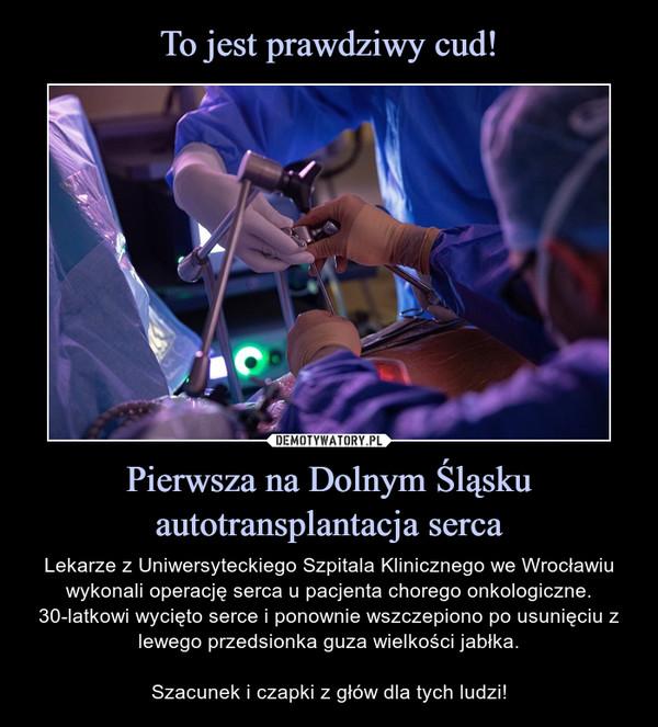 Pierwsza na Dolnym Śląsku autotransplantacja serca – Lekarze z Uniwersyteckiego Szpitala Klinicznego we Wrocławiu wykonali operację serca u pacjenta chorego onkologiczne. 30-latkowi wycięto serce i ponownie wszczepiono po usunięciu z lewego przedsionka guza wielkości jabłka.Szacunek i czapki z głów dla tych ludzi!
