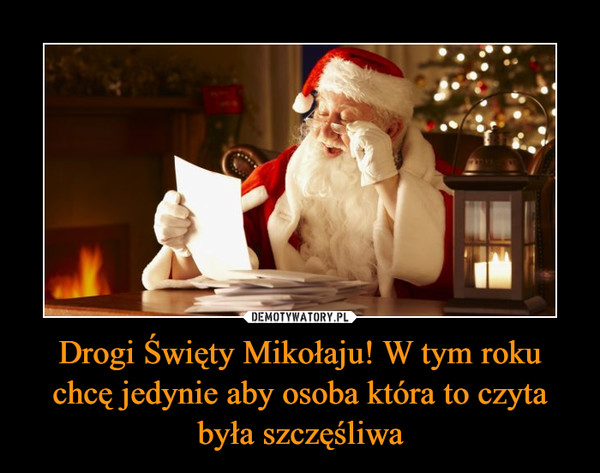 Drogi Święty Mikołaju! W tym roku chcę jedynie aby osoba która to czyta była szczęśliwa –