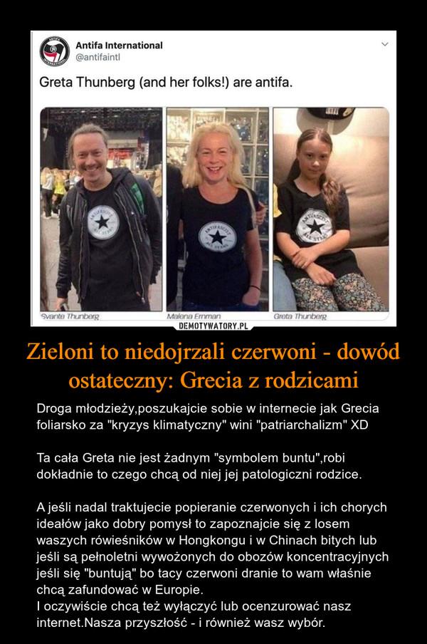 """Zieloni to niedojrzali czerwoni - dowód ostateczny: Grecia z rodzicami – Droga młodzieży,poszukajcie sobie w internecie jak Grecia foliarsko za """"kryzys klimatyczny"""" wini """"patriarchalizm"""" XDTa cała Greta nie jest żadnym """"symbolem buntu"""",robi dokładnie to czego chcą od niej jej patologiczni rodzice.A jeśli nadal traktujecie popieranie czerwonych i ich chorych ideałów jako dobry pomysł to zapoznajcie sięz losem waszych rówieśników w Hongkongu i w Chinach bitych lub jeśli są pełnoletni wywożonych do obozów koncentracyjnych jeśli się """"buntują"""" bo tacy czerwoni dranie to wam właśnie chcą zafundować w Europie.I oczywiście chcą też wyłączyć lub ocenzurować nasz internet.Nasza przyszłość - i również wasz wybór."""