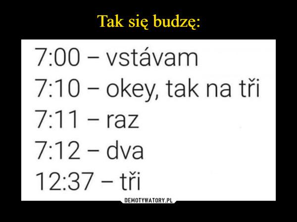–  Tak się budzę:7:00 – vstávam7:10 - okey, tak na tři7:11 - raz7:12 - dva12:37 – třiDEMOTYWATORY.PL