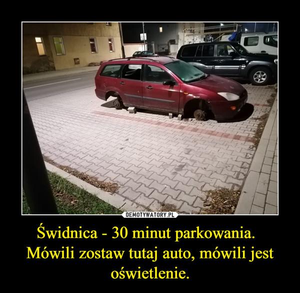 Świdnica - 30 minut parkowania.  Mówili zostaw tutaj auto, mówili jest oświetlenie. –