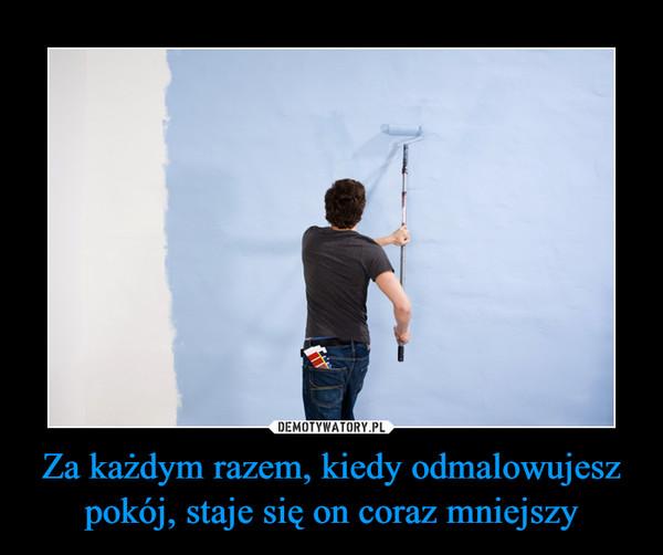 Za każdym razem, kiedy odmalowujesz pokój, staje się on coraz mniejszy –
