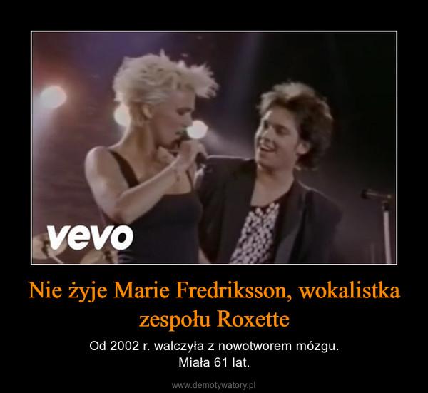 Nie żyje Marie Fredriksson, wokalistka zespołu Roxette – Od 2002 r. walczyła z nowotworem mózgu.Miała 61 lat.