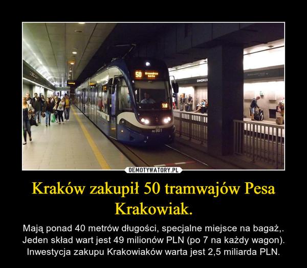 Kraków zakupił 50 tramwajów Pesa Krakowiak. – Mają ponad 40 metrów długości, specjalne miejsce na bagaż,. Jeden skład wart jest 49 milionów PLN (po 7 na każdy wagon). Inwestycja zakupu Krakowiaków warta jest 2,5 miliarda PLN.