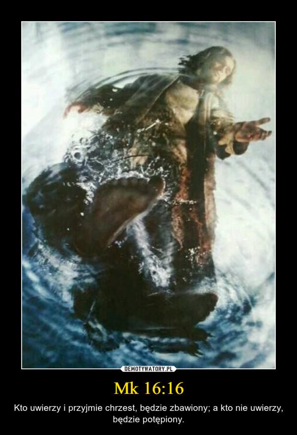 Mk 16:16 – Kto uwierzy i przyjmie chrzest, będzie zbawiony; a kto nie uwierzy, będzie potępiony.