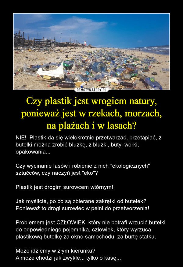 """Czy plastik jest wrogiem natury, ponieważ jest w rzekach, morzach,na plażach i w lasach? – NIE!  Plastik da się wielokrotnie przetwarzać, przetapiać, z butelki można zrobić bluzkę, z bluzki, buty, worki, opakowania...Czy wycinanie lasów i robienie z nich """"ekologicznych"""" sztućców, czy naczyń jest """"eko""""?Plastik jest drogim surowcem wtórnym!Jak myślicie, po co są zbierane zakrętki od butelek? Ponieważ to drogi surowiec w pełni do przetworzenia!Problemem jest CZŁOWIEK, który nie potrafi wrzucić butelki  do odpowiedniego pojemnika, człowiek, który wyrzuca plastikową butelkę za okno samochodu, za burtę statku.Może idziemy w złym kierunku?A może chodzi jak zwykle... tylko o kasę..."""
