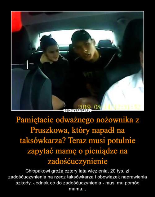 Pamiętacie odważnego nożownika z Pruszkowa, który napadł na taksówkarza? Teraz musi potulnie zapytać mamę o pieniądze na zadośćuczynienie